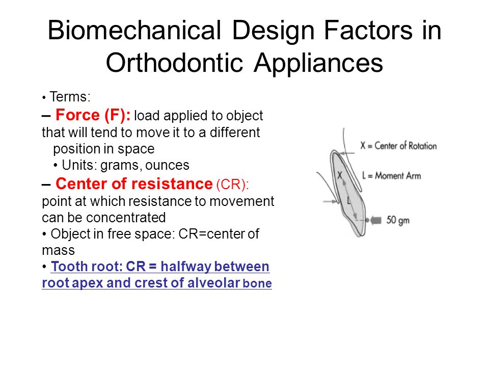 Biomechanical Design Factors in Orthodontic Appliances Terms: – Force (F): load applied to object that will tend to move it to a different position in
