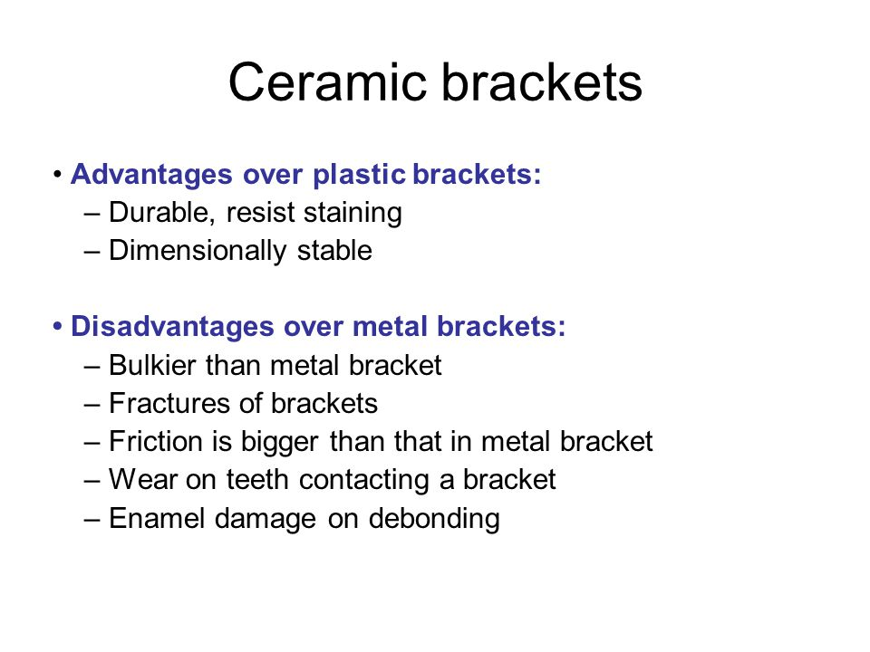 Ceramic brackets Advantages over plastic brackets: – Durable, resist staining – Dimensionally stable Disadvantages over metal brackets: – Bulkier than