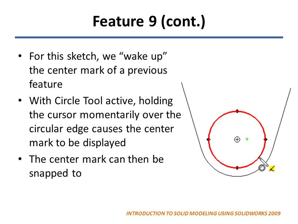 Feature 9 (cont.) For this sketch, we wake up the center mark of a previous feature With Circle Tool active, holding the cursor momentarily over the circular edge causes the center mark to be displayed The center mark can then be snapped to INTRODUCTION TO SOLID MODELING USING SOLIDWORKS 2009
