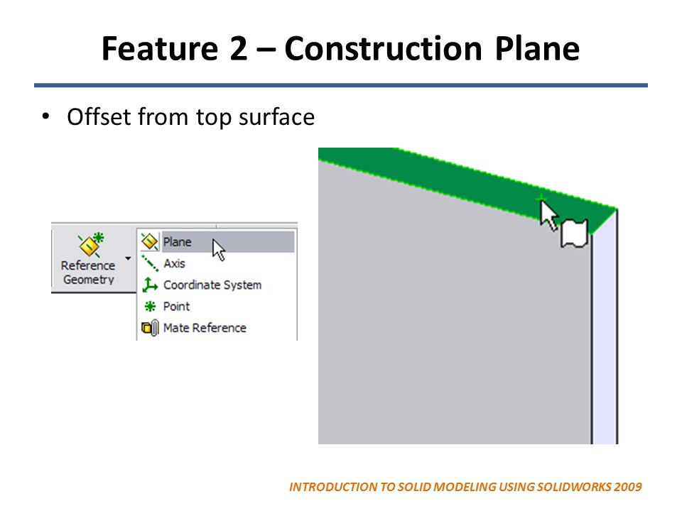 Feature 2 – Construction Plane Offset from top surface INTRODUCTION TO SOLID MODELING USING SOLIDWORKS 2009