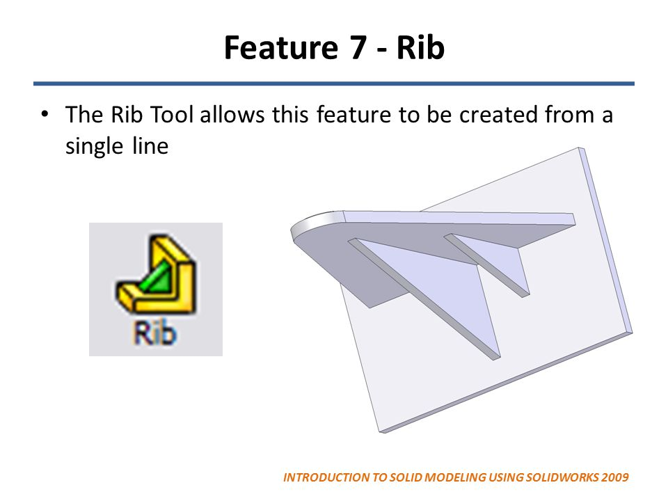 Feature 7 - Rib The Rib Tool allows this feature to be created from a single line INTRODUCTION TO SOLID MODELING USING SOLIDWORKS 2009