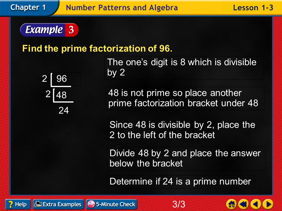 Example 3-3a Find the prime factorization of 96. 3/3 96 The one's digit is 6 which is divisible by 2 Place the prime number 2 to the left of the brack