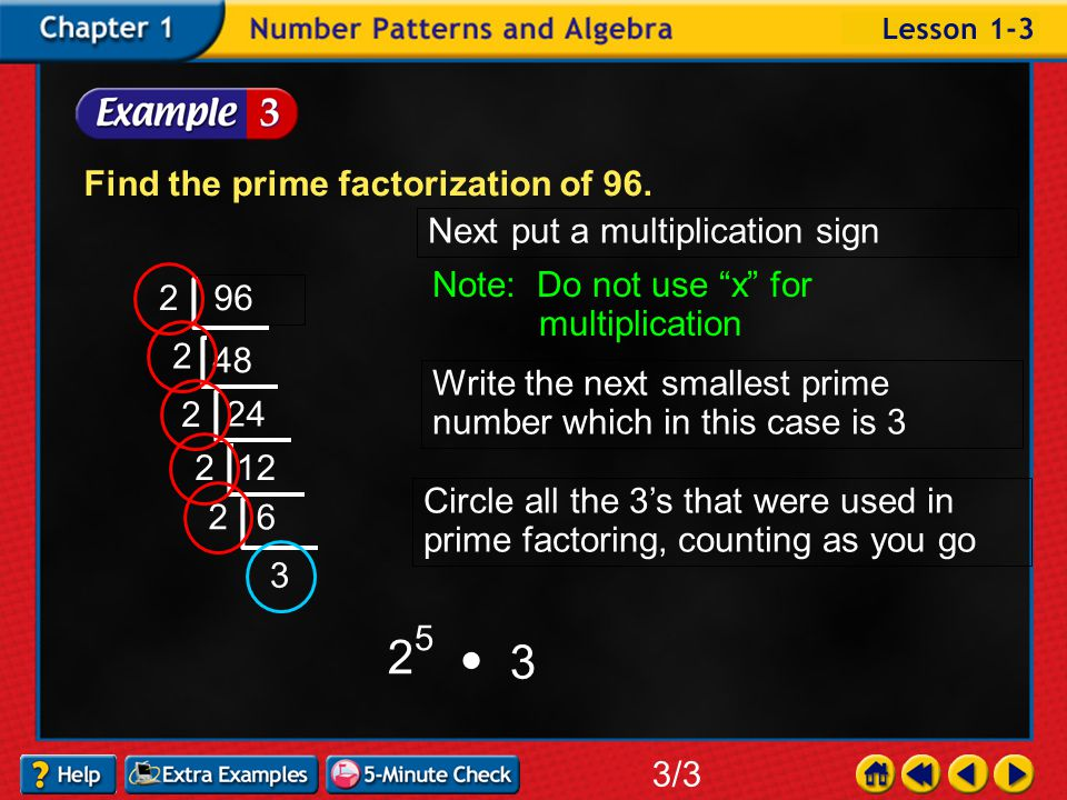 Example 3-3a Find the prime factorization of 96. 3/3 96 Write the smallest prime number which in this case is 2 2 48 2 24 Circle all the 2's that were