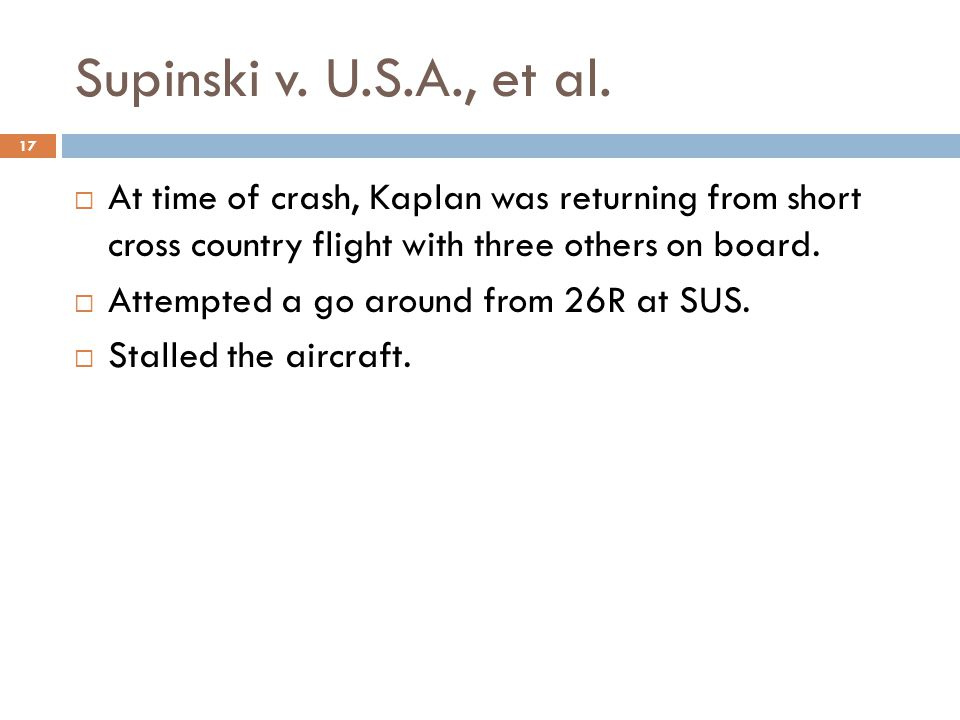 Supinski v. U.S.A., et al.  At time of crash, Kaplan was returning from short cross country flight with three others on board.  Attempted a go aroun