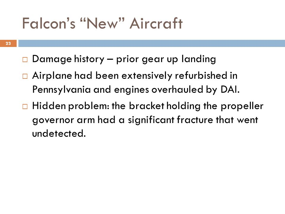 Falcon's New Aircraft  Damage history – prior gear up landing  Airplane had been extensively refurbished in Pennsylvania and engines overhauled by DAI.
