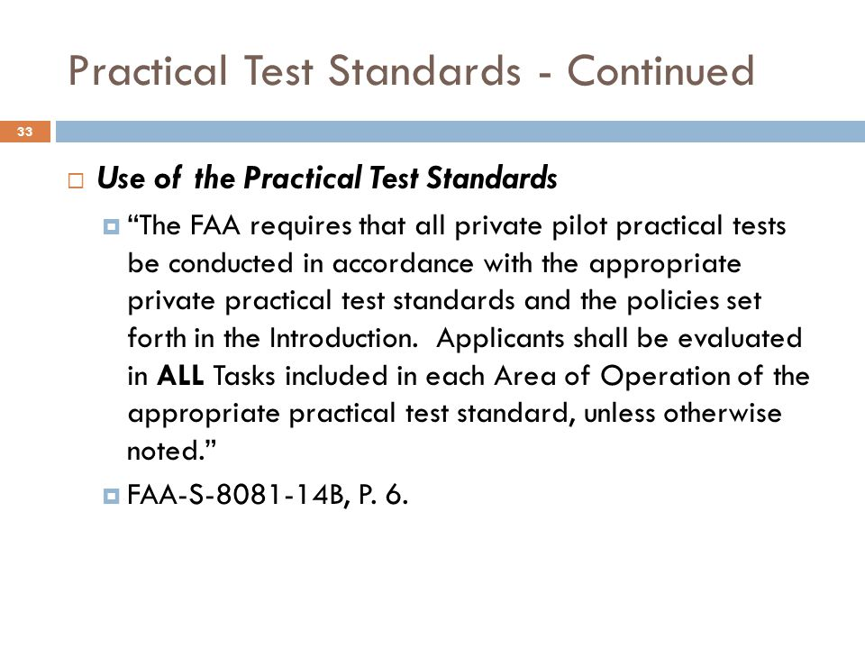 Practical Test Standards - Continued  Use of the Practical Test Standards  The FAA requires that all private pilot practical tests be conducted in accordance with the appropriate private practical test standards and the policies set forth in the Introduction.