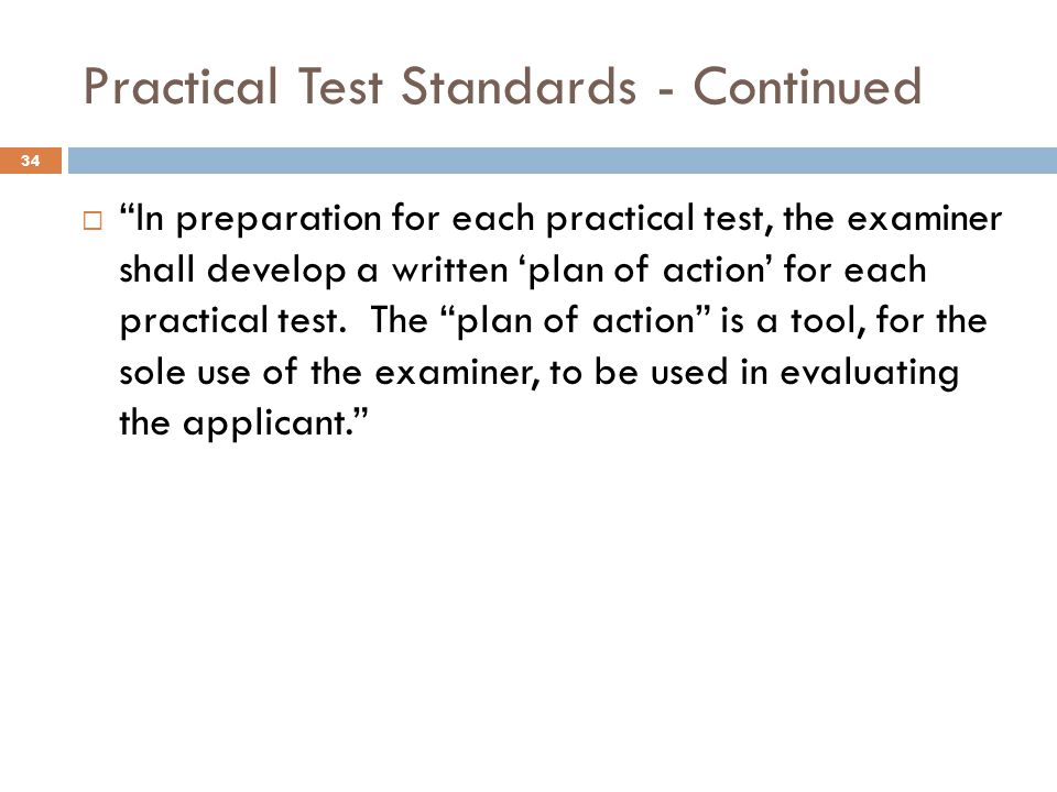 Practical Test Standards - Continued  In preparation for each practical test, the examiner shall develop a written 'plan of action' for each practical test.