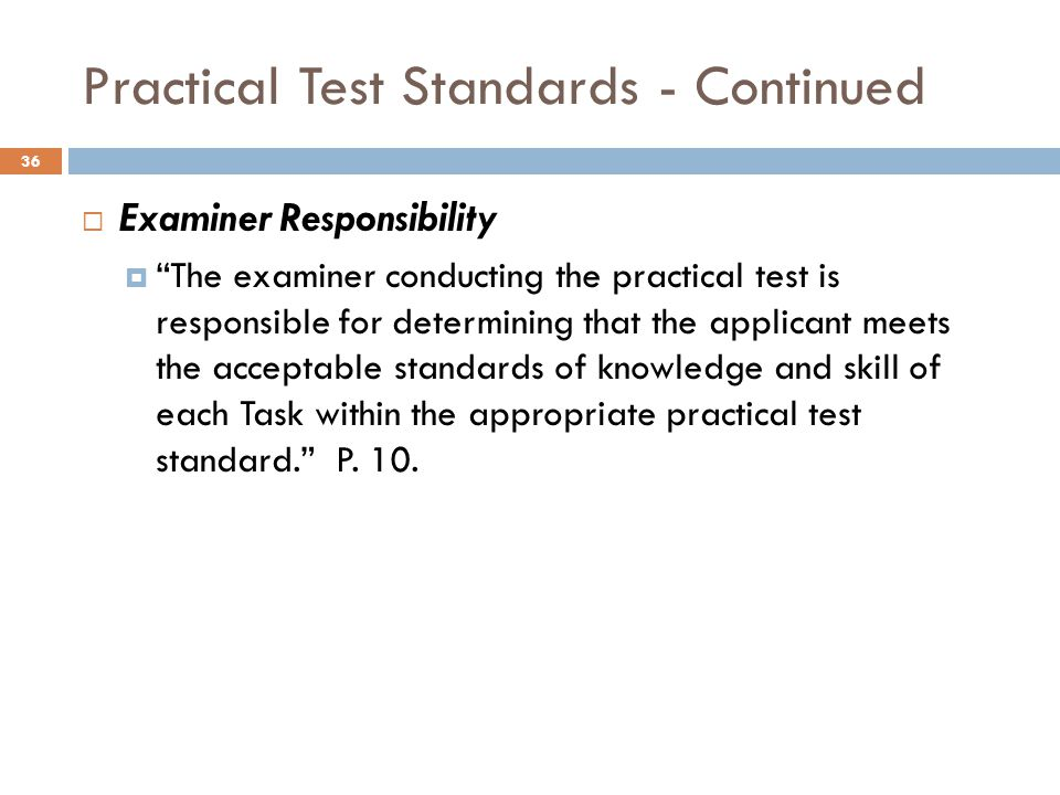 Practical Test Standards - Continued  Examiner Responsibility  The examiner conducting the practical test is responsible for determining that the applicant meets the acceptable standards of knowledge and skill of each Task within the appropriate practical test standard. P.