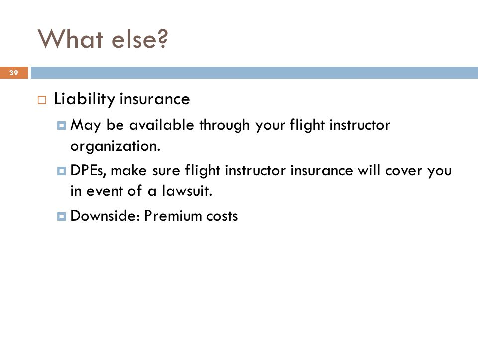 What else.  Liability insurance  May be available through your flight instructor organization.