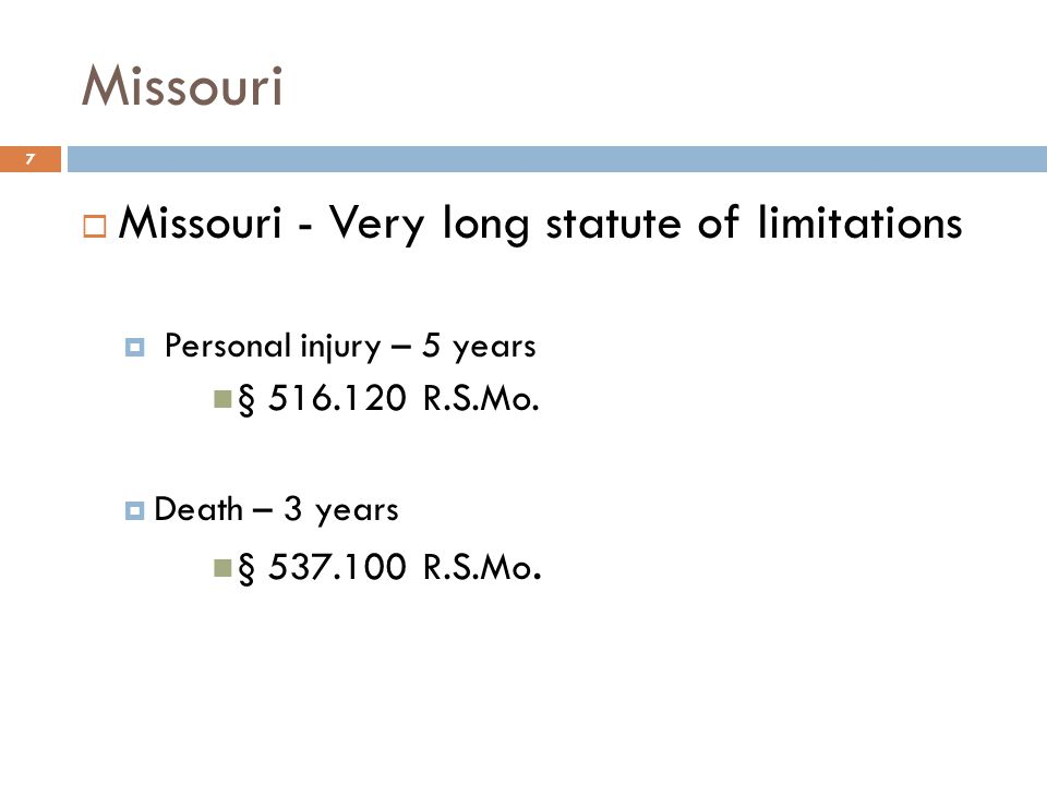 Missouri  Missouri - Very long statute of limitations  Personal injury – 5 years § 516.120 R.S.Mo.