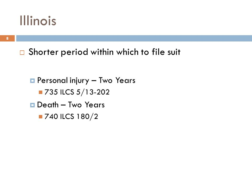 Illinois  Shorter period within which to file suit  Personal injury – Two Years 735 ILCS 5/13-202  Death – Two Years 740 ILCS 180/2 8
