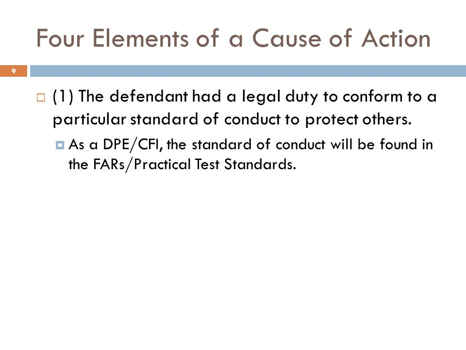 Four Elements of a Cause of Action  (1) The defendant had a legal duty to conform to a particular standard of conduct to protect others.