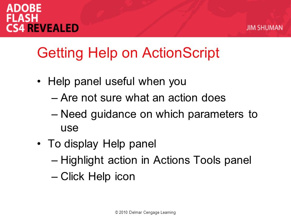 © 2010 Delmar Cengage Learning Getting Help on ActionScript Help panel useful when you –Are not sure what an action does –Need guidance on which param
