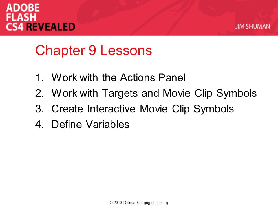 © 2010 Delmar Cengage Learning Chapter 9 Lessons 1.Work with the Actions Panel 2.Work with Targets and Movie Clip Symbols 3.Create Interactive Movie C