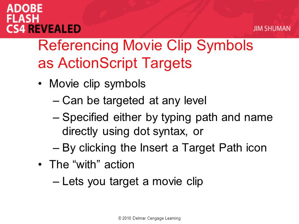 © 2010 Delmar Cengage Learning Referencing Movie Clip Symbols as ActionScript Targets Movie clip symbols –Can be targeted at any level –Specified eith