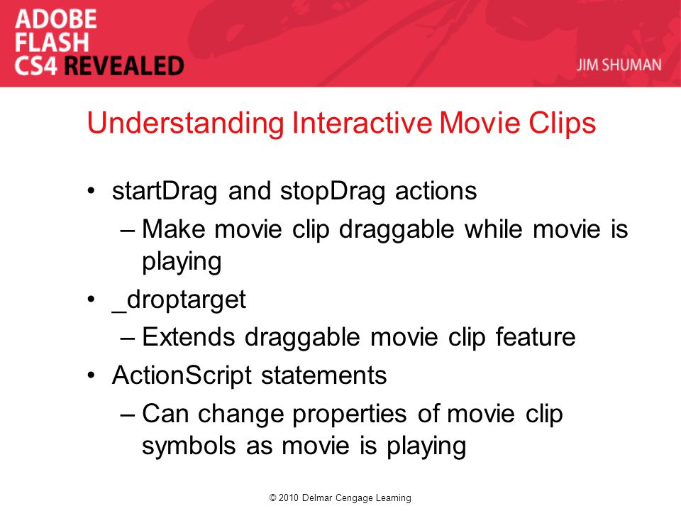 © 2010 Delmar Cengage Learning Understanding Interactive Movie Clips startDrag and stopDrag actions –Make movie clip draggable while movie is playing