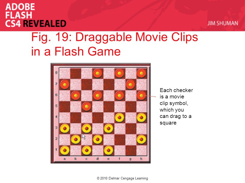 © 2010 Delmar Cengage Learning Fig. 19: Draggable Movie Clips in a Flash Game Each checker is a movie clip symbol, which you can drag to a square