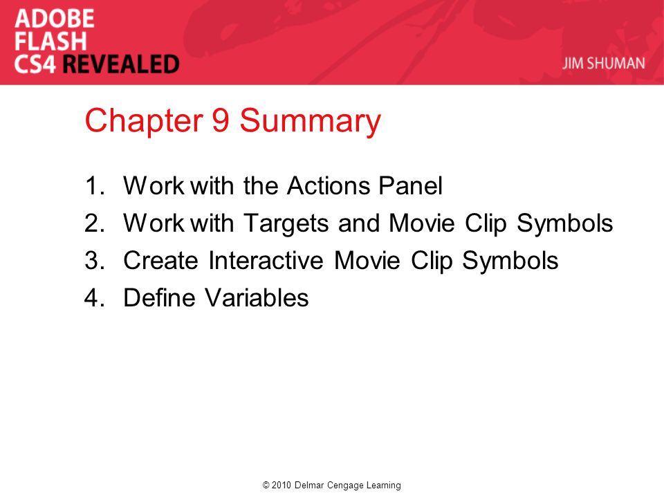 © 2010 Delmar Cengage Learning Chapter 9 Summary 1.Work with the Actions Panel 2.Work with Targets and Movie Clip Symbols 3.Create Interactive Movie C