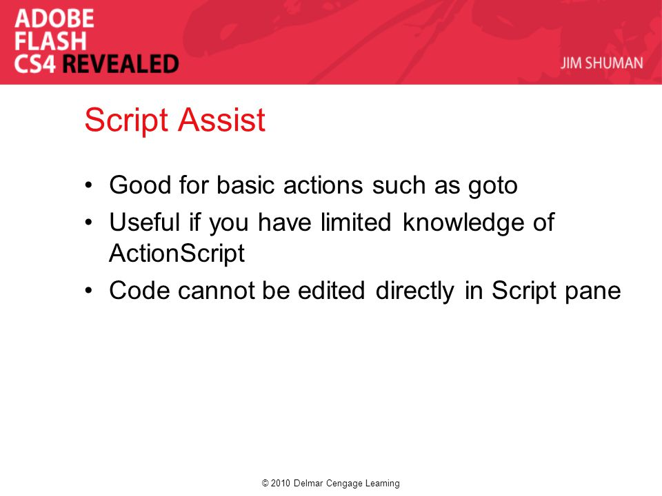 © 2010 Delmar Cengage Learning Script Assist Good for basic actions such as goto Useful if you have limited knowledge of ActionScript Code cannot be e