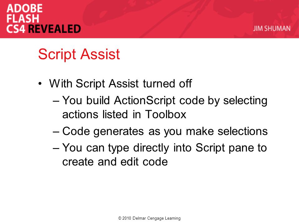 © 2010 Delmar Cengage Learning Script Assist With Script Assist turned off –You build ActionScript code by selecting actions listed in Toolbox –Code g
