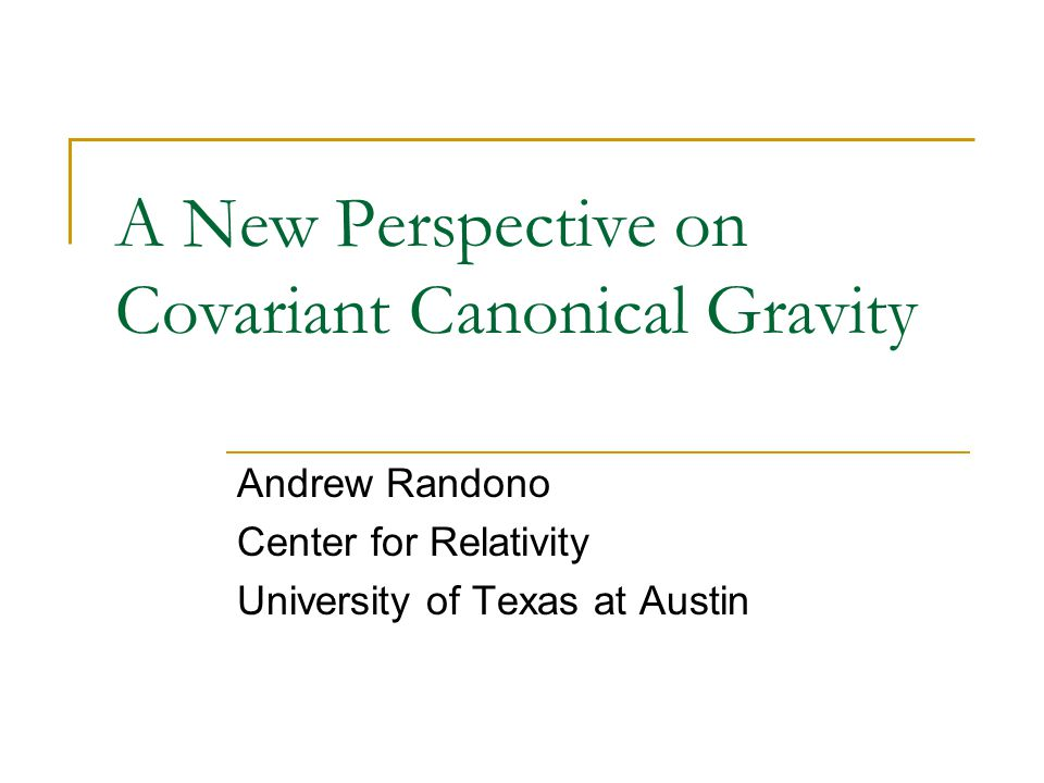 A New Perspective on Covariant Canonical Gravity Andrew Randono Center for Relativity University of Texas at Austin