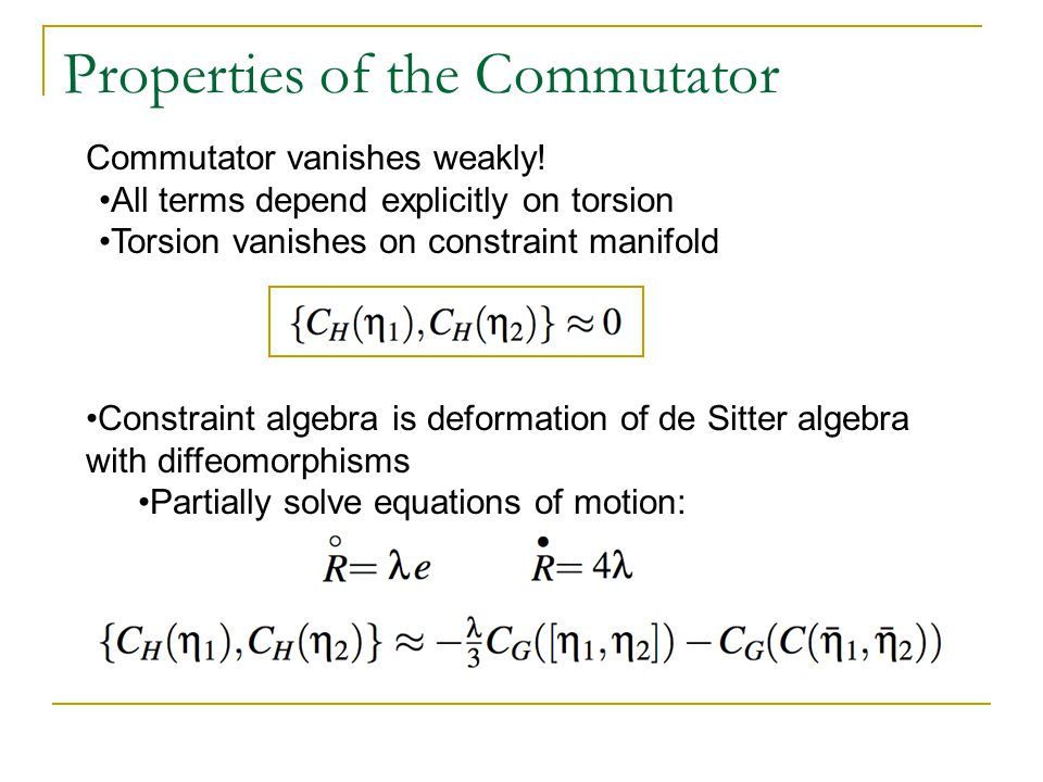 Properties of the Commutator Commutator vanishes weakly! All terms depend explicitly on torsion Torsion vanishes on constraint manifold Constraint alg