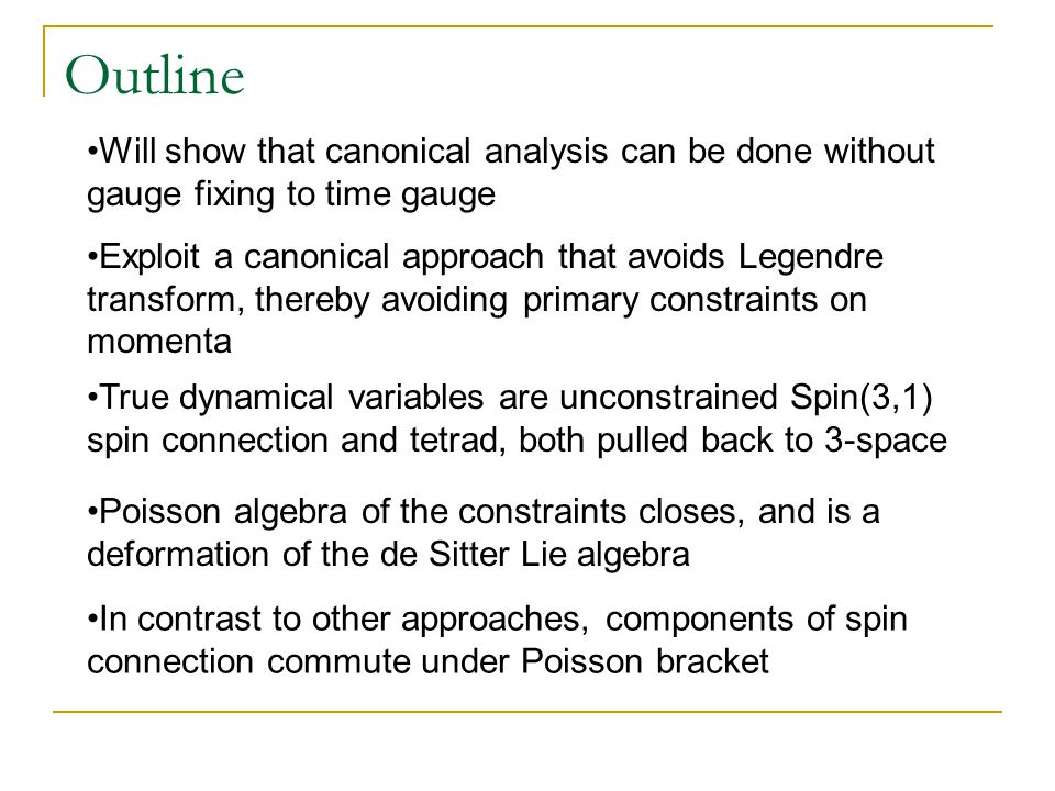 Outline Will show that canonical analysis can be done without gauge fixing to time gauge True dynamical variables are unconstrained Spin(3,1) spin con