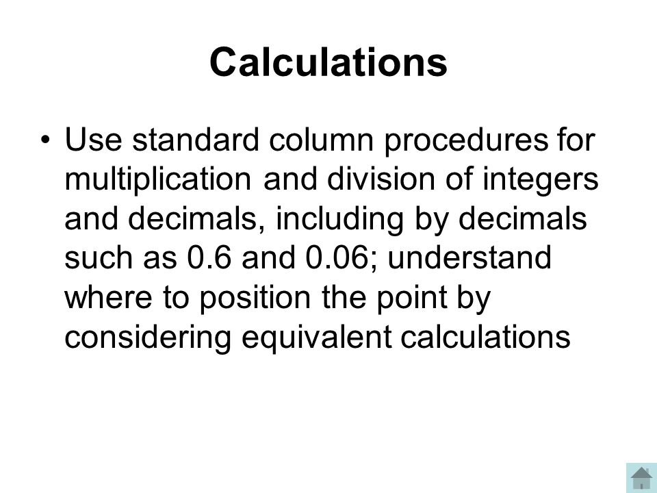 Calculations Use standard column procedures for multiplication and division of integers and decimals, including by decimals such as 0.6 and 0.06; understand where to position the point by considering equivalent calculations