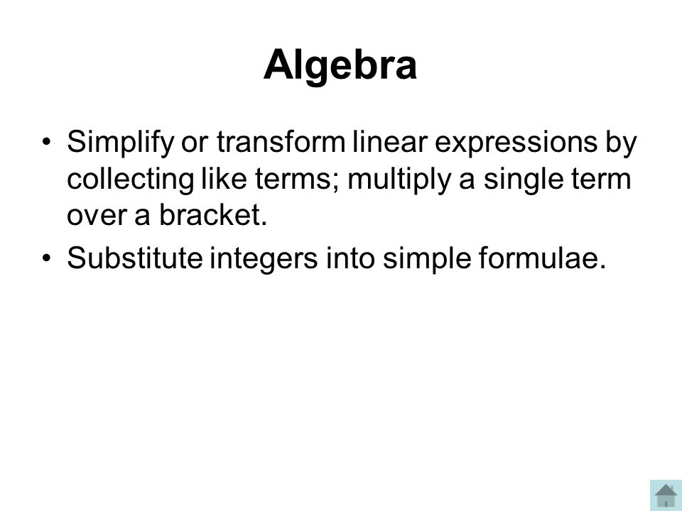 Algebra Simplify or transform linear expressions by collecting like terms; multiply a single term over a bracket.