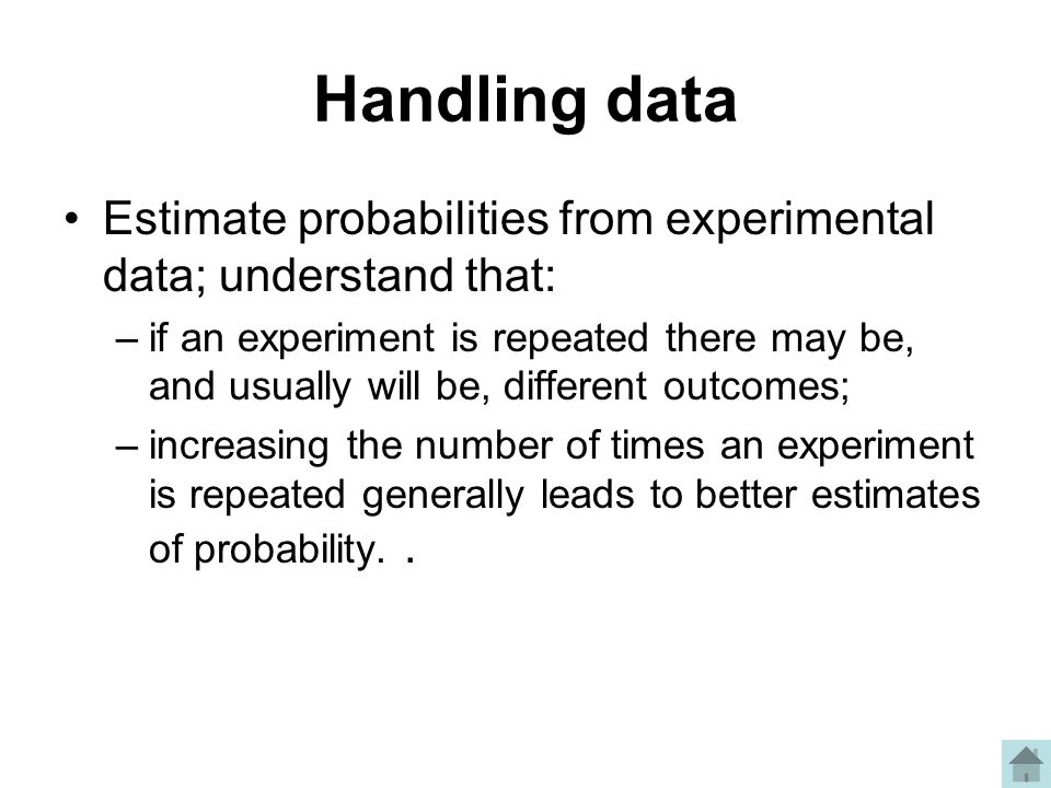 Handling data Estimate probabilities from experimental data; understand that: –if an experiment is repeated there may be, and usually will be, different outcomes; –increasing the number of times an experiment is repeated generally leads to better estimates of probability..