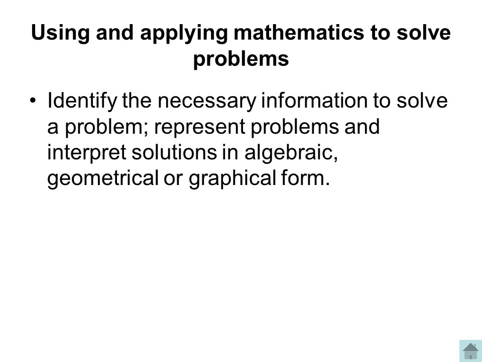 Using and applying mathematics to solve problems Identify the necessary information to solve a problem; represent problems and interpret solutions in algebraic, geometrical or graphical form.