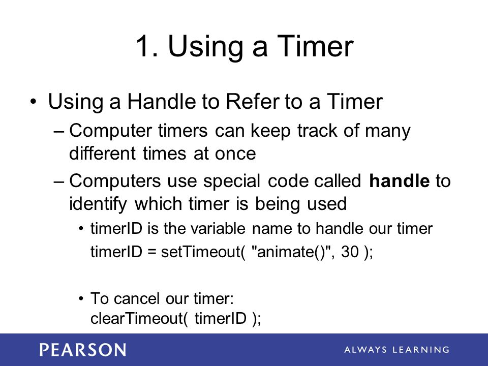 1. Using a Timer Using a Handle to Refer to a Timer –Computer timers can keep track of many different times at once –Computers use special code called