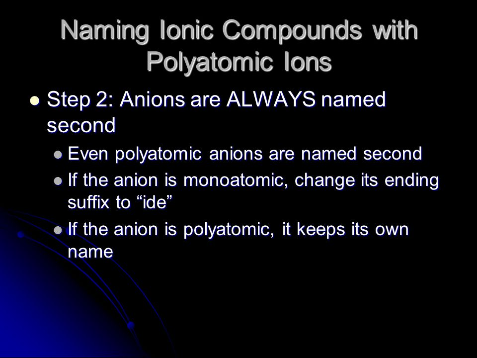 Naming Ionic Compounds with Polyatomic Ions Step 2: Anions are ALWAYS named second Step 2: Anions are ALWAYS named second Even polyatomic anions are named second Even polyatomic anions are named second If the anion is monoatomic, change its ending suffix to ide If the anion is monoatomic, change its ending suffix to ide If the anion is polyatomic, it keeps its own name If the anion is polyatomic, it keeps its own name
