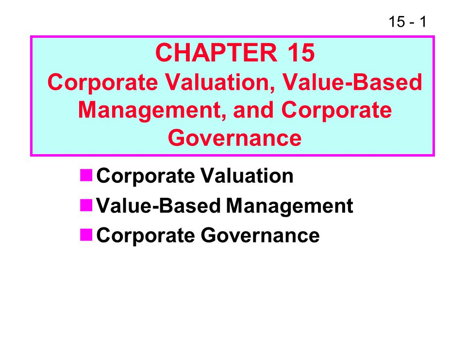 15 - 1 CHAPTER 15 Corporate Valuation, Value-Based Management, and Corporate Governance Corporate Valuation Value-Based Management Corporate Governanc