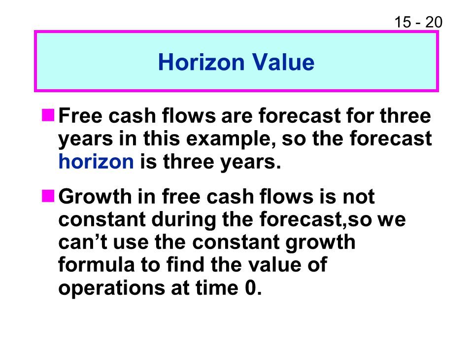 15 - 20 Horizon Value Free cash flows are forecast for three years in this example, so the forecast horizon is three years. Growth in free cash flows