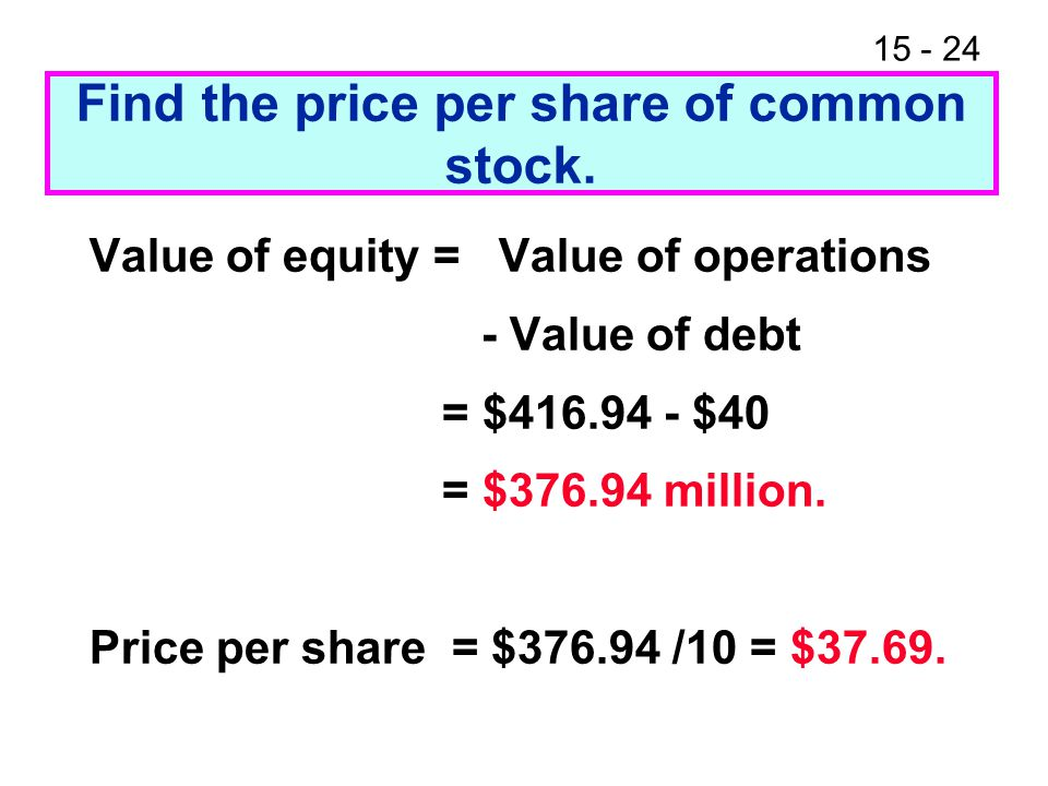 15 - 24 Find the price per share of common stock. Value of equity = Value of operations - Value of debt = $416.94 - $40 = $376.94 million. Price per s