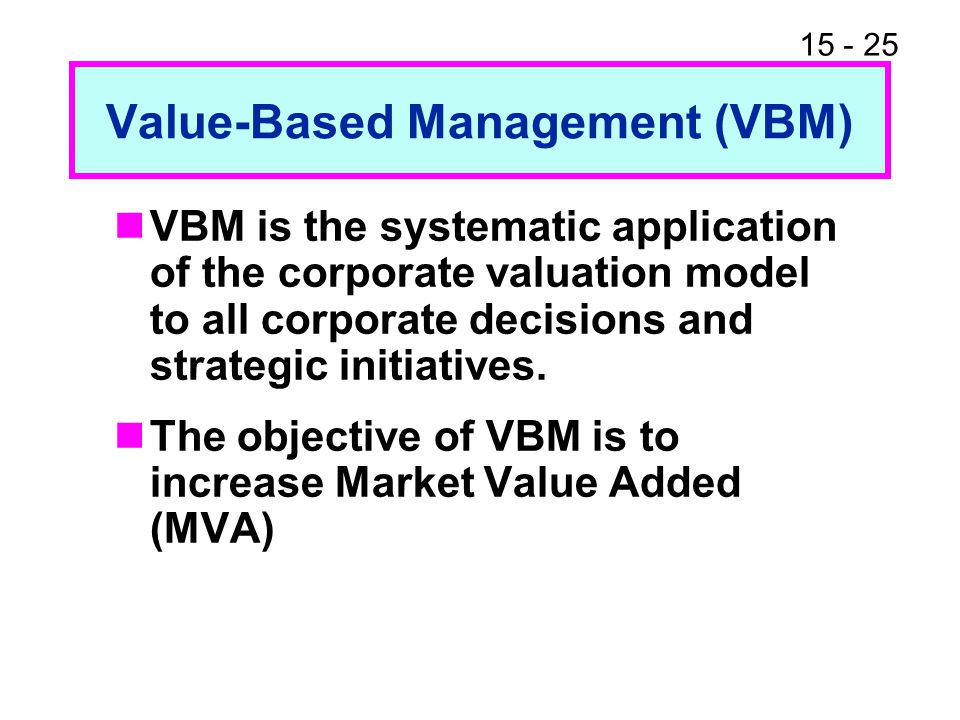 15 - 25 Value-Based Management (VBM) VBM is the systematic application of the corporate valuation model to all corporate decisions and strategic initi