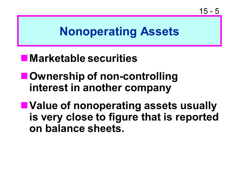 15 - 5 Nonoperating Assets Marketable securities Ownership of non-controlling interest in another company Value of nonoperating assets usually is very