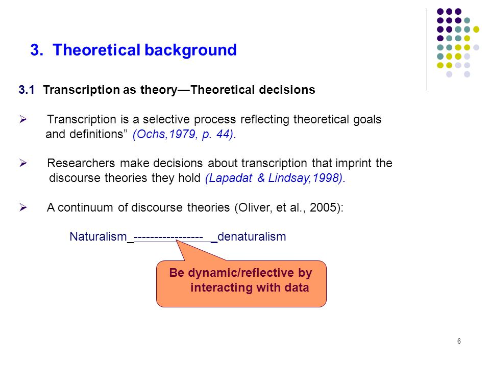 6 3. Theoretical background 3.1 Transcription as theory—Theoretical decisions  Transcription is a selective process reflecting theoretical goals and