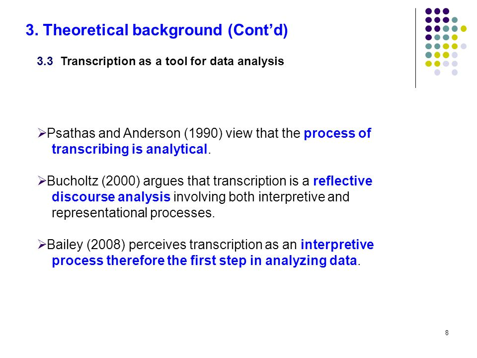 8 3.3 Transcription as a tool for data analysis  Psathas and Anderson (1990) view that the process of transcribing is analytical.