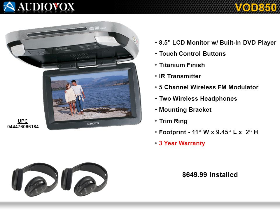 8.5 LCD Monitor w/ Built-In DVD Player Touch Control Buttons Titanium Finish IR Transmitter 5 Channel Wireless FM Modulator Two Wireless Headphones Mounting Bracket Trim Ring Footprint - 11 W x 9.45 L x 2 H 3 Year Warranty VOD850 UPC 044476066184 $649.99 Installed