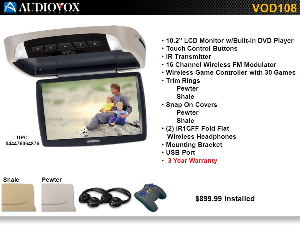 10.2 LCD Monitor w/Built-In DVD Player Touch Control Buttons IR Transmitter 16 Channel Wireless FM Modulator Wireless Game Controller with 30 Games Trim Rings Pewter Shale Snap On Covers Pewter Shale (2) IR1CFF Fold Flat Wireless Headphones Mounting Bracket USB Port 3 Year Warranty VOD108 UPC 044476064876 $899.99 Installed PewterShale