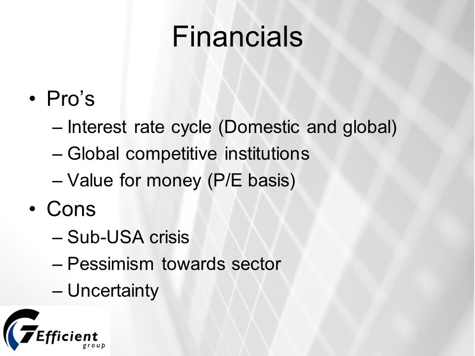 Financials Pro's –Interest rate cycle (Domestic and global) –Global competitive institutions –Value for money (P/E basis) Cons –Sub-USA crisis –Pessimism towards sector –Uncertainty