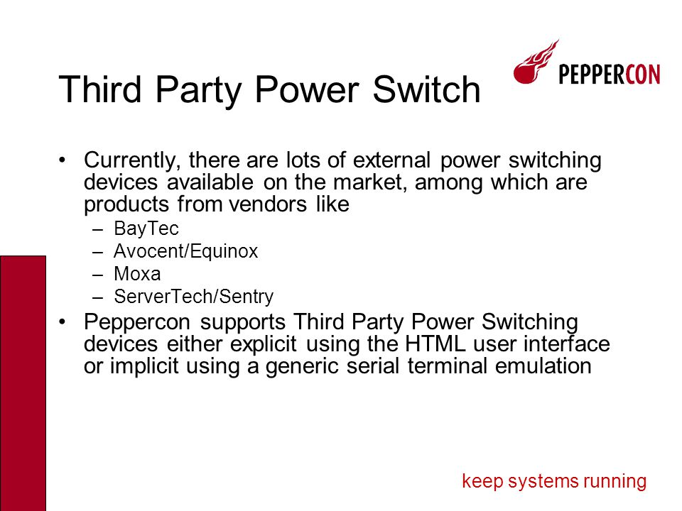 keep systems running Third Party Power Switch Currently, there are lots of external power switching devices available on the market, among which are products from vendors like –BayTec –Avocent/Equinox –Moxa –ServerTech/Sentry Peppercon supports Third Party Power Switching devices either explicit using the HTML user interface or implicit using a generic serial terminal emulation