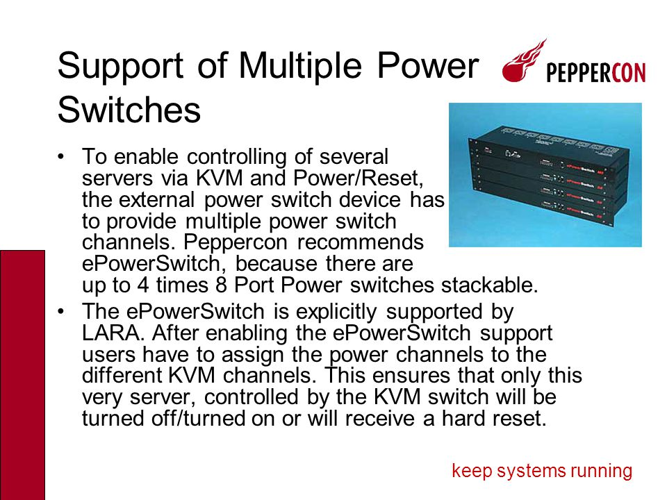 keep systems running Support of Multiple Power Switches To enable controlling of several servers via KVM and Power/Reset, the external power switch device has to provide multiple power switch channels.