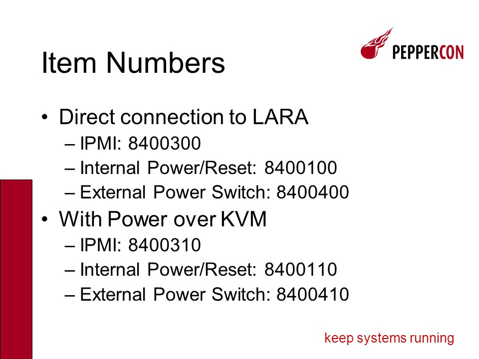 keep systems running Item Numbers Direct connection to LARA –IPMI: 8400300 –Internal Power/Reset: 8400100 –External Power Switch: 8400400 With Power over KVM –IPMI: 8400310 –Internal Power/Reset: 8400110 –External Power Switch: 8400410