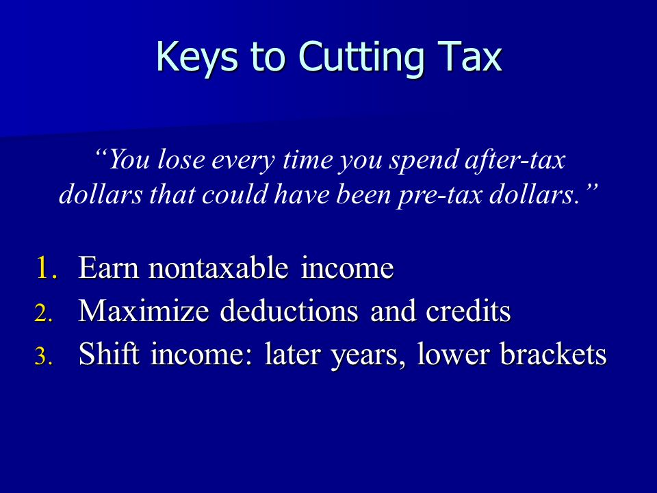 Keys to Cutting Tax 1.Earn nontaxable income 2. Maximize deductions and credits 3.