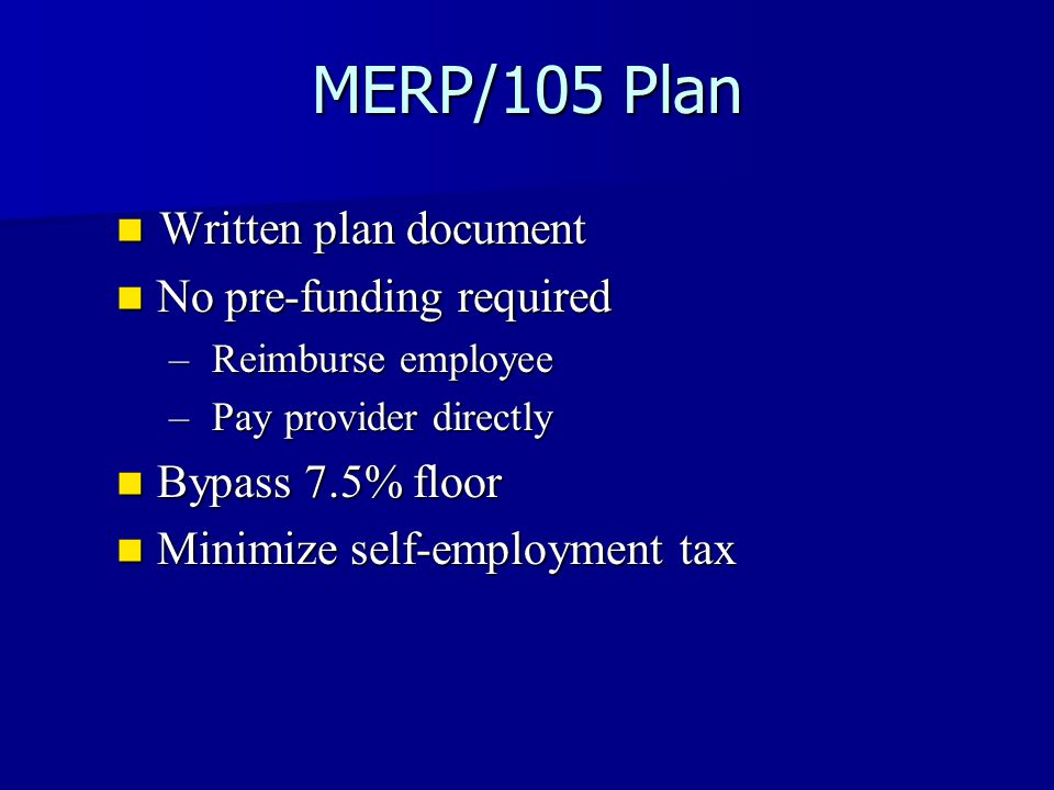 MERP/105 Plan Written plan document Written plan document No pre-funding required No pre-funding required – Reimburse employee – Pay provider directly Bypass 7.5% floor Bypass 7.5% floor Minimize self-employment tax Minimize self-employment tax