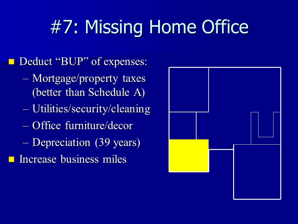 #7: Missing Home Office Deduct BUP of expenses: Deduct BUP of expenses: –Mortgage/property taxes (better than Schedule A) –Utilities/security/cleaning –Office furniture/decor –Depreciation (39 years) Increase business miles Increase business miles