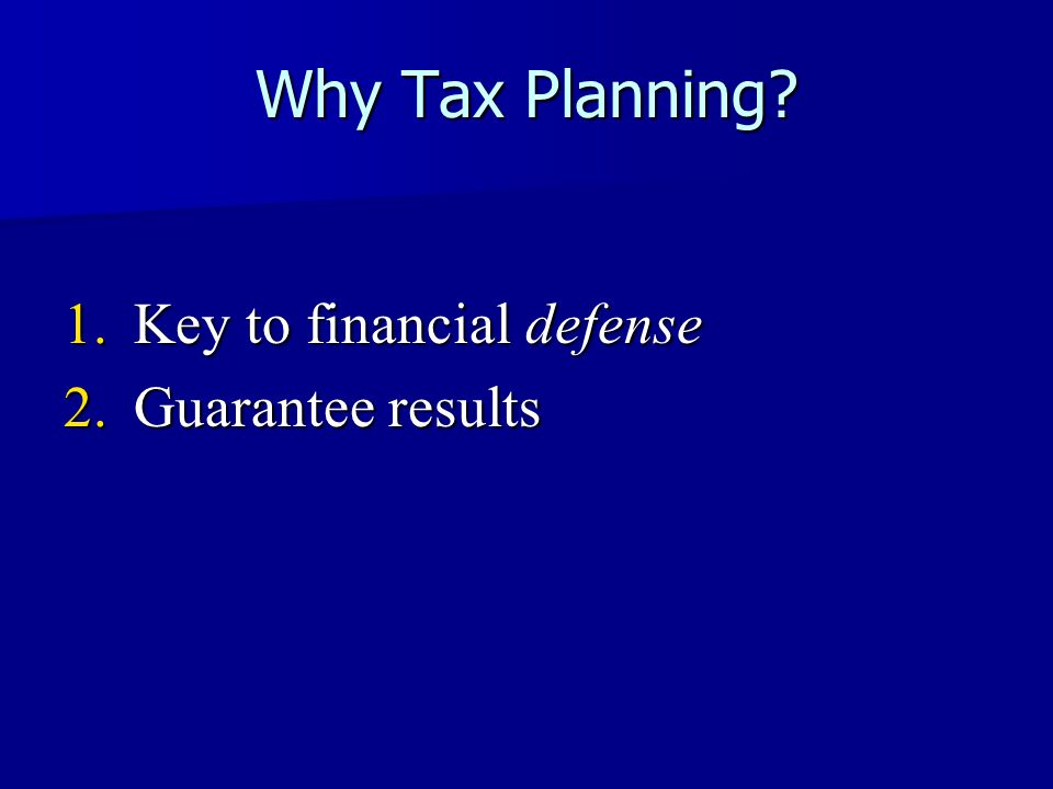 Why Tax Planning 1.Key to financial defense 2.Guarantee results